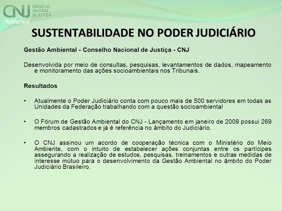 SUSTENTABILIDADE NO PODER JUDICIÁRIO Gestão Ambiental - Conselho Nacional de Justiça - CNJ Desenvolvida por meio de consultas, pesquisas, levantamentos de dados, mapeamento e monitoramento das ações socioambientais nos Tribunais.
