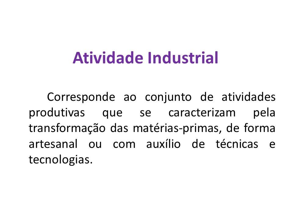 Atividade Industrial Corresponde ao conjunto de atividades produtivas que se caracterizam pela transformação das matérias-primas, de forma artesanal o