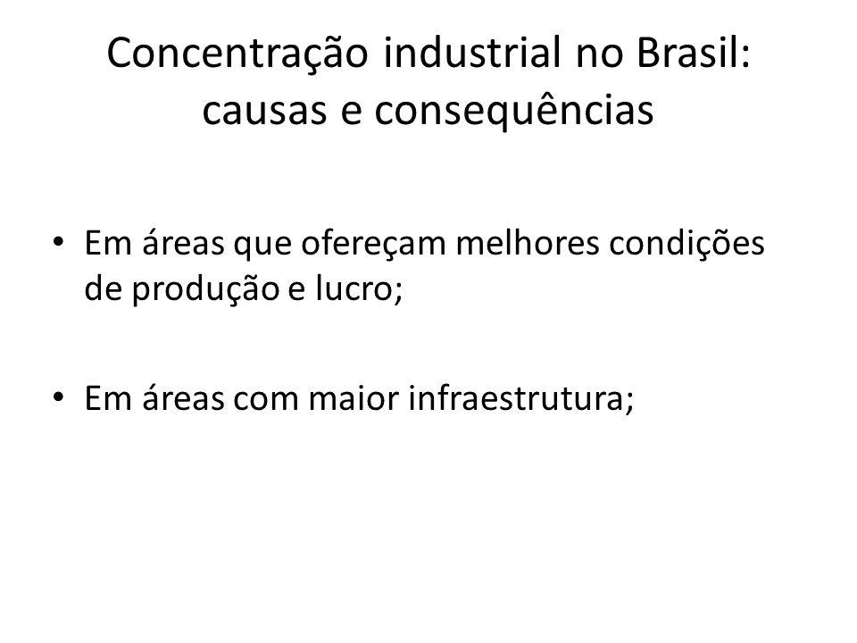 Concentração industrial no Brasil: causas e consequências Em áreas que ofereçam melhores condições de produção e lucro; Em áreas com maior infraestrut