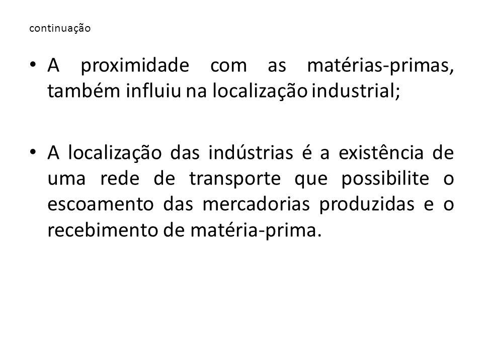 continuação A proximidade com as matérias-primas, também influiu na localização industrial; A localização das indústrias é a existência de uma rede de