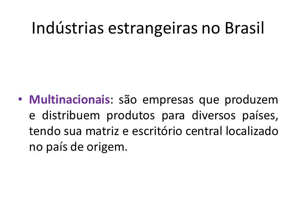 Indústrias estrangeiras no Brasil Multinacionais: são empresas que produzem e distribuem produtos para diversos países, tendo sua matriz e escritório