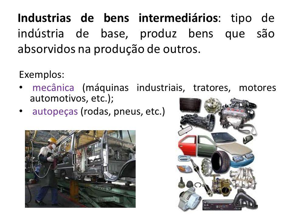 Industrias de bens intermediários: tipo de indústria de base, produz bens que são absorvidos na produção de outros. Exemplos: mecânica (máquinas indus