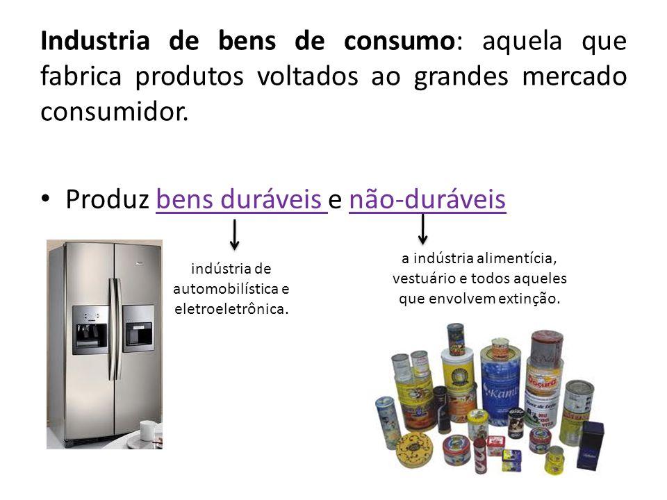 Industria de bens de consumo: aquela que fabrica produtos voltados ao grandes mercado consumidor. Produz bens duráveis e não-duráveis a indústria alim