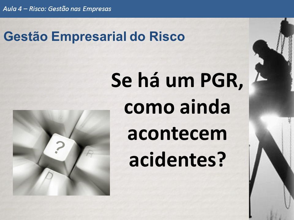 Se há um PGR, como ainda acontecem acidentes? Gestão Empresarial do Risco Aula 4 – Risco: Gestão nas Empresas