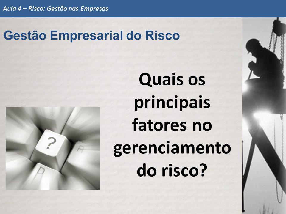 Quais os principais fatores no gerenciamento do risco? Gestão Empresarial do Risco Aula 4 – Risco: Gestão nas Empresas