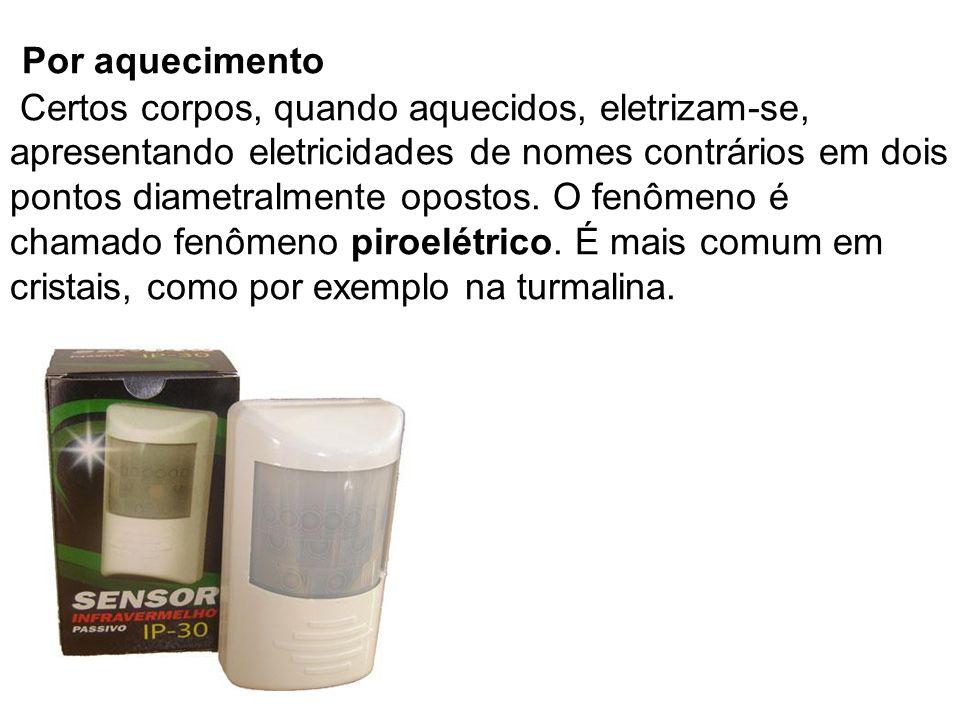 Por aquecimento Certos corpos, quando aquecidos, eletrizam-se, apresentando eletricidades de nomes contrários em dois pontos diametralmente opostos. O