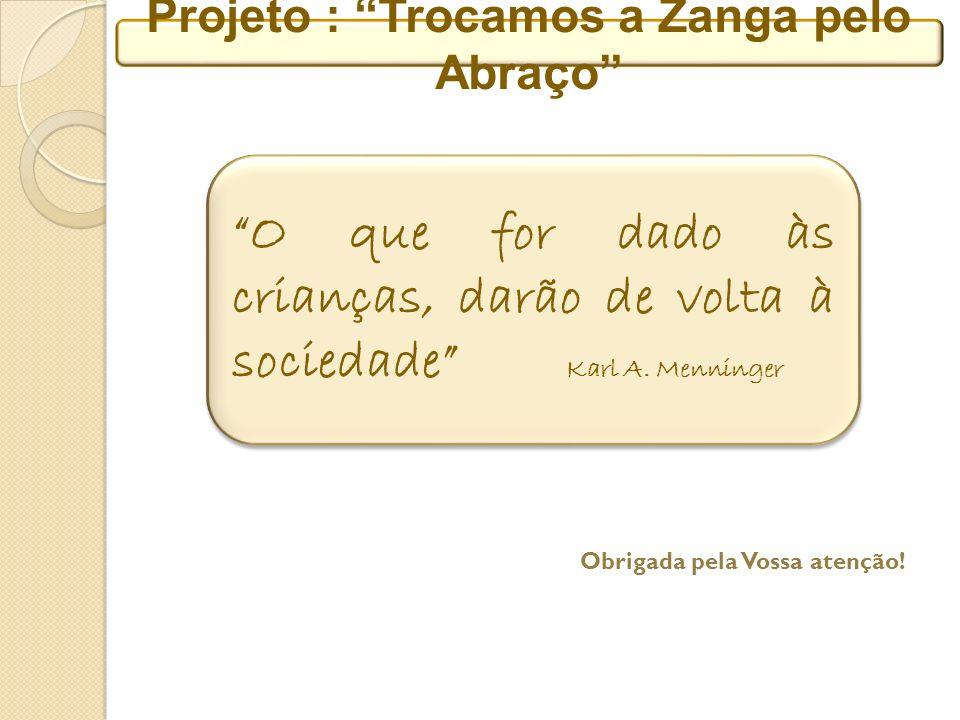 Projeto : Trocamos a Zanga pelo Abraço O que for dado às crianças, darão de volta à sociedade Karl A.