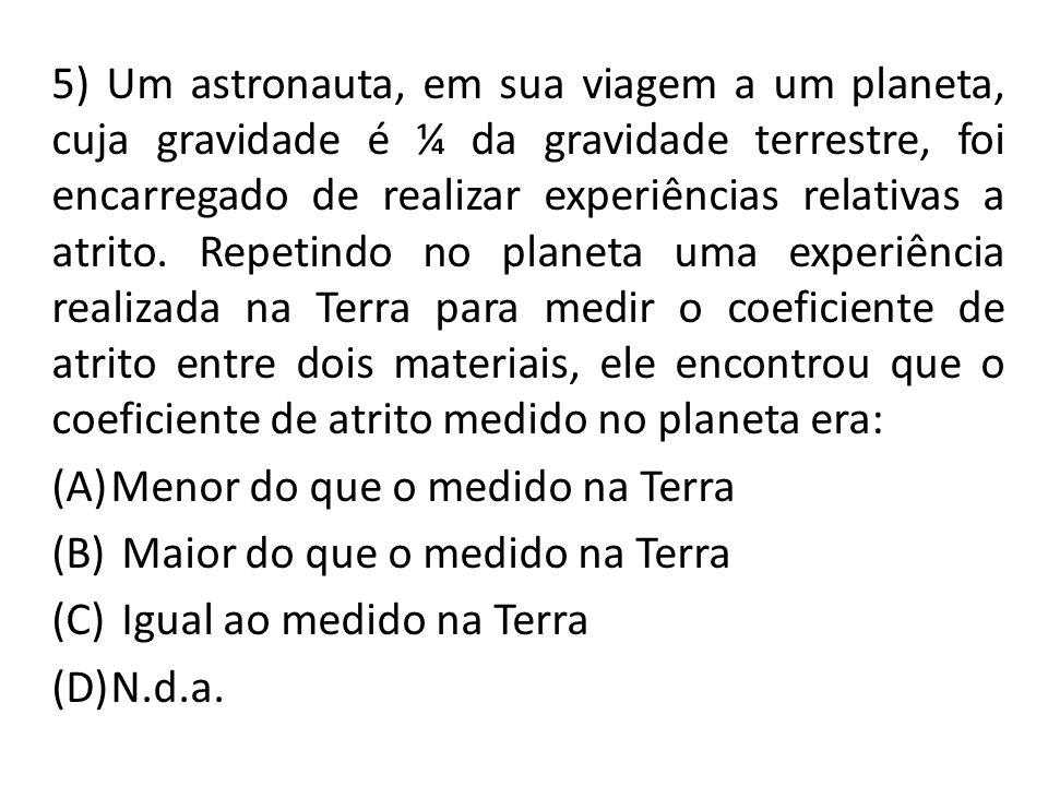 5) Um astronauta, em sua viagem a um planeta, cuja gravidade é ¼ da gravidade terrestre, foi encarregado de realizar experiências relativas a atrito.