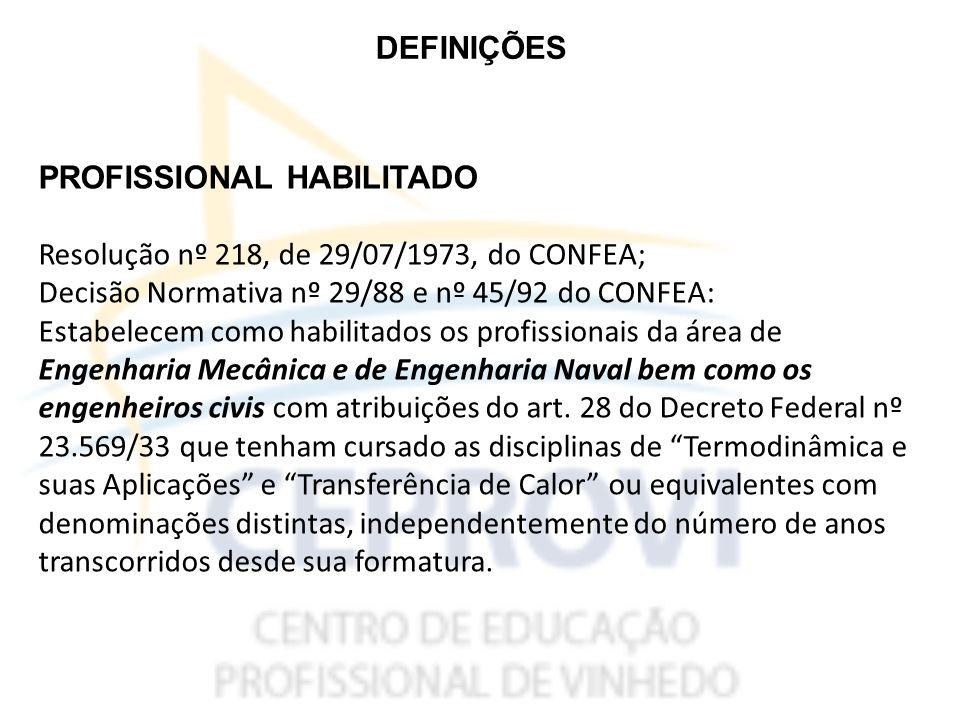 DEFINIÇÕES PROFISSIONAL HABILITADO Resolução nº 218, de 29/07/1973, do CONFEA; Decisão Normativa nº 29/88 e nº 45/92 do CONFEA: Estabelecem como habilitados os profissionais da área de Engenharia Mecânica e de Engenharia Naval bem como os engenheiros civis com atribuições do art.