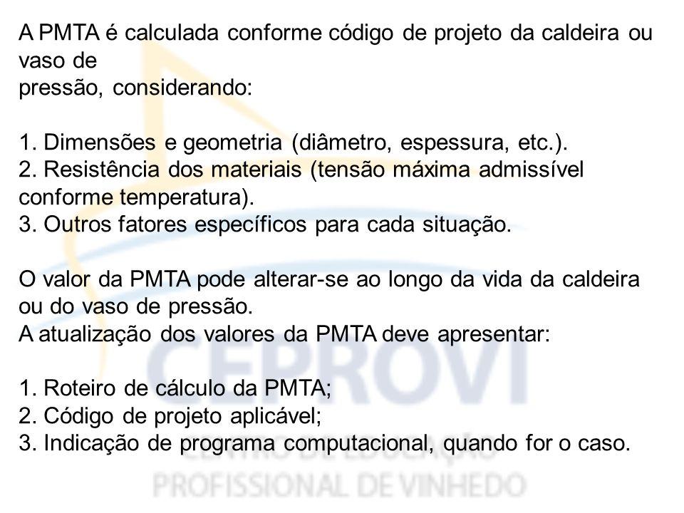 A PMTA é calculada conforme código de projeto da caldeira ou vaso de pressão, considerando: 1.