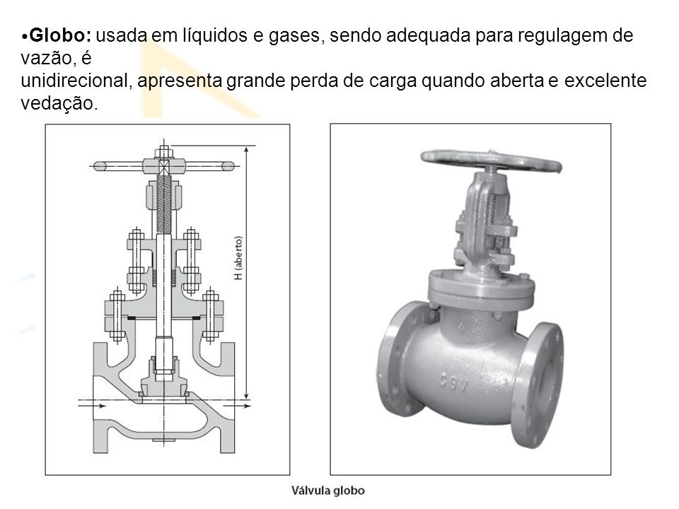 Globo: usada em líquidos e gases, sendo adequada para regulagem de vazão, é unidirecional, apresenta grande perda de carga quando aberta e excelente vedação.