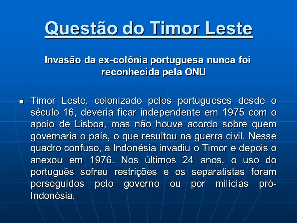Questão do Timor Leste Invasão da ex-colônia portuguesa nunca foi reconhecida pela ONU Timor Leste, colonizado pelos portugueses desde o século 16, de