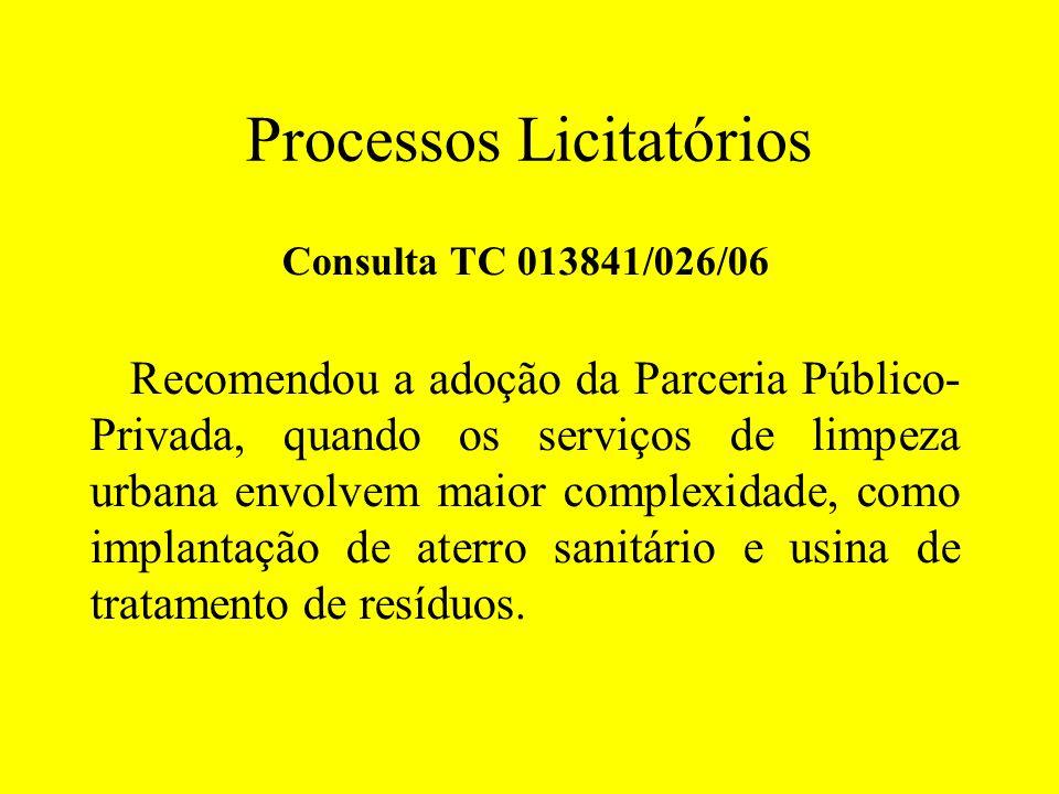 Processos Licitatórios Consulta TC 013841/026/06 Recomendou a adoção da Parceria Público- Privada, quando os serviços de limpeza urbana envolvem maior