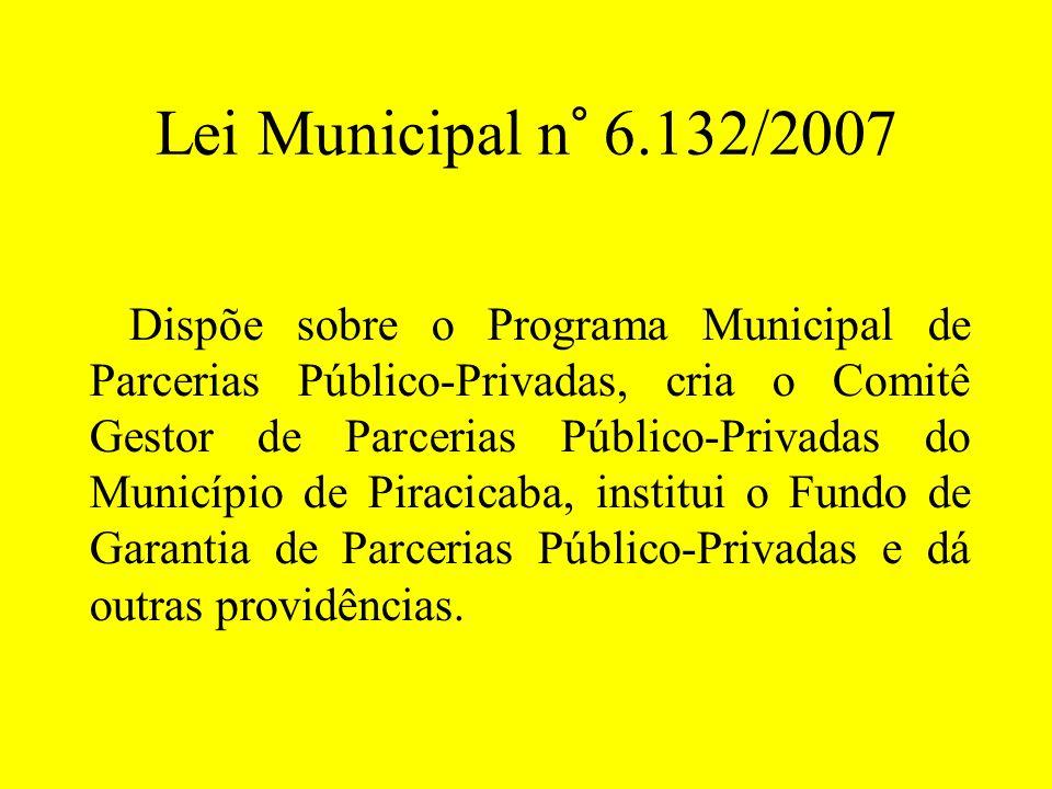 Lei Municipal n° 6.132/2007 Dispõe sobre o Programa Municipal de Parcerias Público-Privadas, cria o Comitê Gestor de Parcerias Público-Privadas do Mun