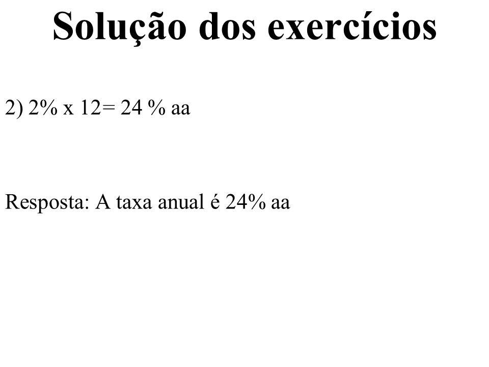 Solução dos exercícios 3) (1 + im) n = (1 + ia) n (1 + 0,03) 12 = (1 + ia) (1,03) 12 = (1 + ia) ia = (1,03) 12 – 1 ia = 42,576% aa Resposta: A taxa anual é 42,576% aa