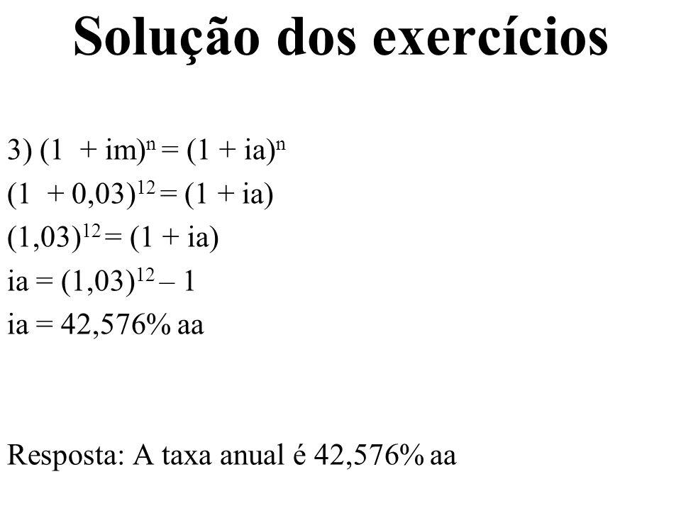 Solução dos exercícios 3) (1 + im) n = (1 + ia) n (1 + 0,03) 12 = (1 + ia) (1,03) 12 = (1 + ia) ia = (1,03) 12 – 1 ia = 42,576% aa Resposta: A taxa an