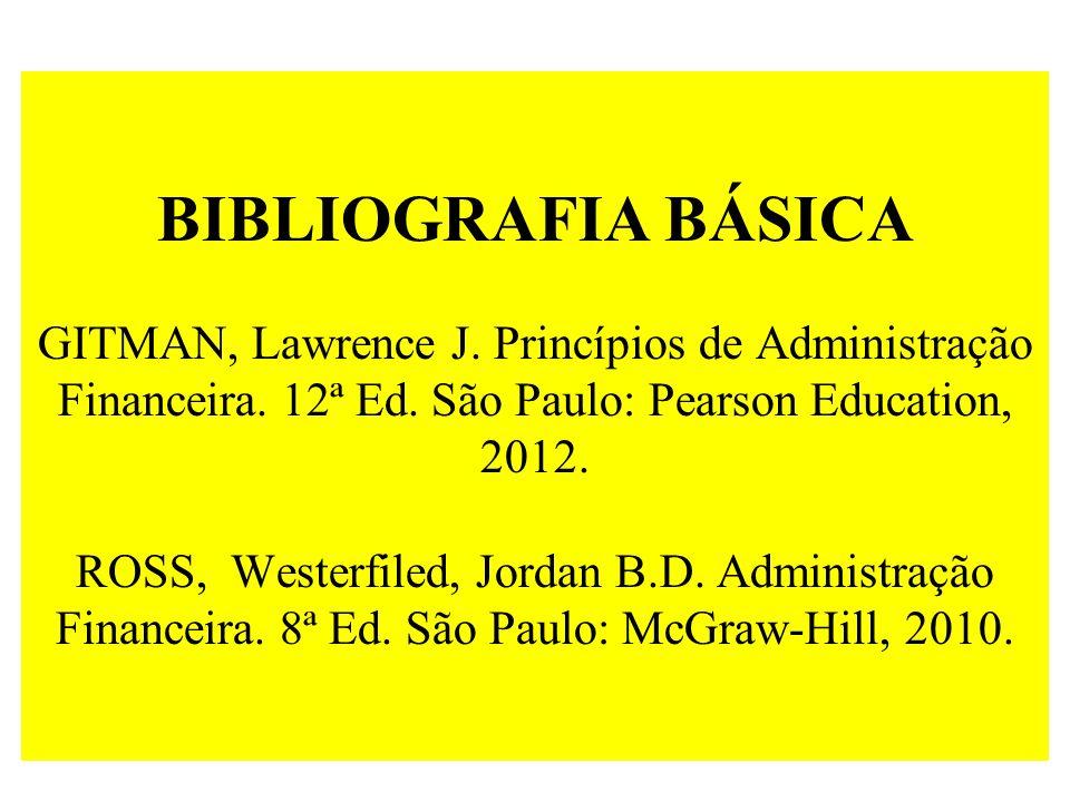 BIBLIOGRAFIA BÁSICA GITMAN, Lawrence J. Princípios de Administração Financeira. 12ª Ed. São Paulo: Pearson Education, 2012. ROSS, Westerfiled, Jordan