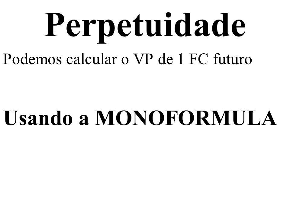 Perpetuidade Podemos calcular o VP de 1 FC futuro Usando a MONOFORMULA VP = FC n / ( 1 + i ) n