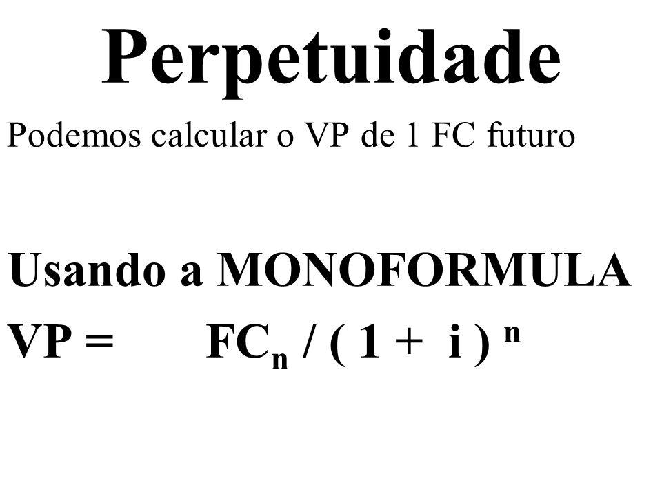 Perpetuidade Podemos calcular o VP de 1 FC futuro VP = FC n / ( 1 + i ) n Podemos calcular o VP de N FCs futuros VP = Σ t=1 t=n FCs/(1+i) n
