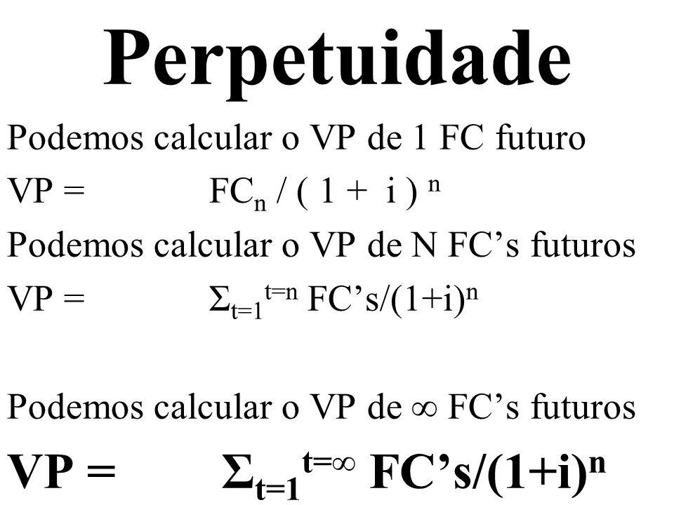 Perpetuidade Podemos calcular o VP de 1 FC futuro VP = FC n / ( 1 + i ) n Podemos calcular o VP de N FCs futuros VP = Σ t=1 t=n FCs/(1+i) n Podemos ca