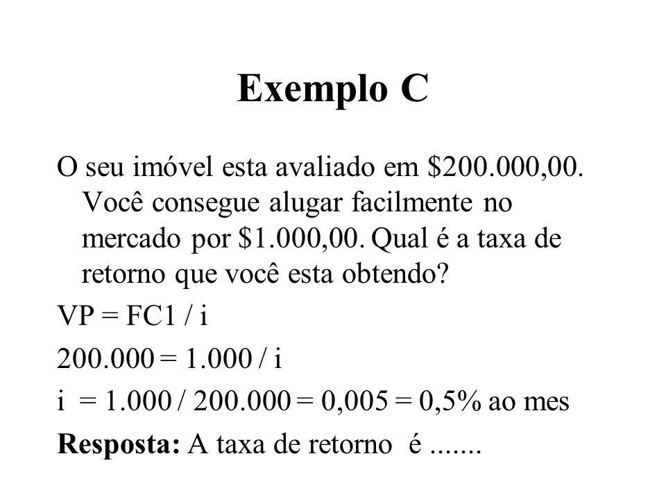 Exemplo C O seu imóvel esta avaliado em $200.000,00. Você consegue alugar facilmente no mercado por $1.000,00. Qual é a taxa de retorno que você esta