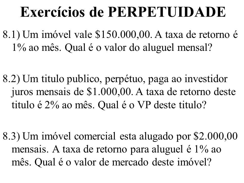 Exercícios de PERPETUIDADE 8.1) Um imóvel vale $150.000,00. A taxa de retorno é 1% ao mês. Qual é o valor do aluguel mensal? 8.2) Um titulo publico, p