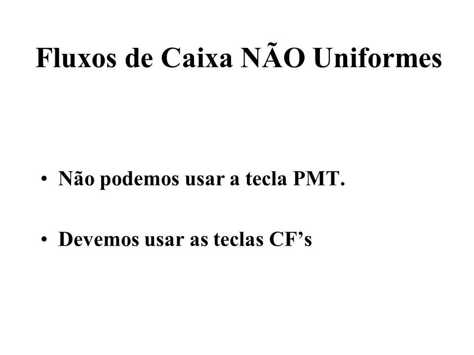 Fluxos de Caixa NÃO Uniformes Não podemos usar a tecla PMT. Devemos usar as teclas CFs