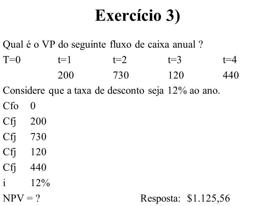 Exercício 3) Qual é o VP do seguinte fluxo de caixa anual ? T=0t=1t=2t=3t=4 200730120440 Considere que a taxa de desconto seja 12% ao ano. Cfo 0 Cfj20