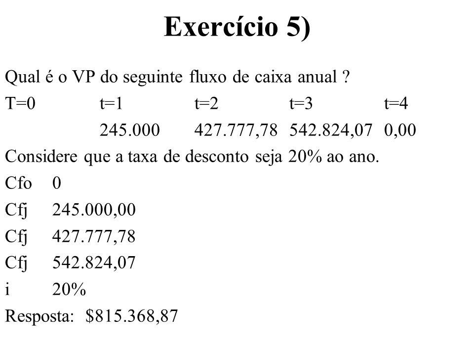 Exercício 5) Qual é o VP do seguinte fluxo de caixa anual ? T=0t=1t=2t=3t=4 245.000427.777,78542.824,070,00 Considere que a taxa de desconto seja 20%