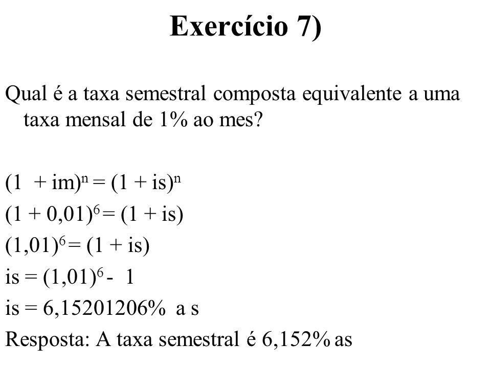 Exercício 7) Qual é a taxa semestral composta equivalente a uma taxa mensal de 1% ao mes? (1 + im) n = (1 + is) n (1 + 0,01) 6 = (1 + is) (1,01) 6 = (