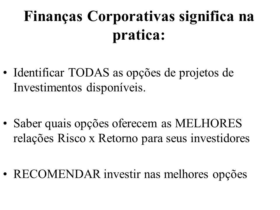 Finanças Corporativas significa na pratica: Identificar TODAS as opções de projetos de Investimentos disponíveis. Saber quais opções oferecem as MELHO