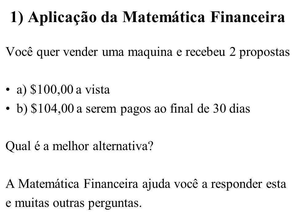 1) Aplicação da Matemática Financeira Você quer vender uma maquina e recebeu 2 propostas a) $100,00 a vista b) $104,00 a serem pagos ao final de 30 di