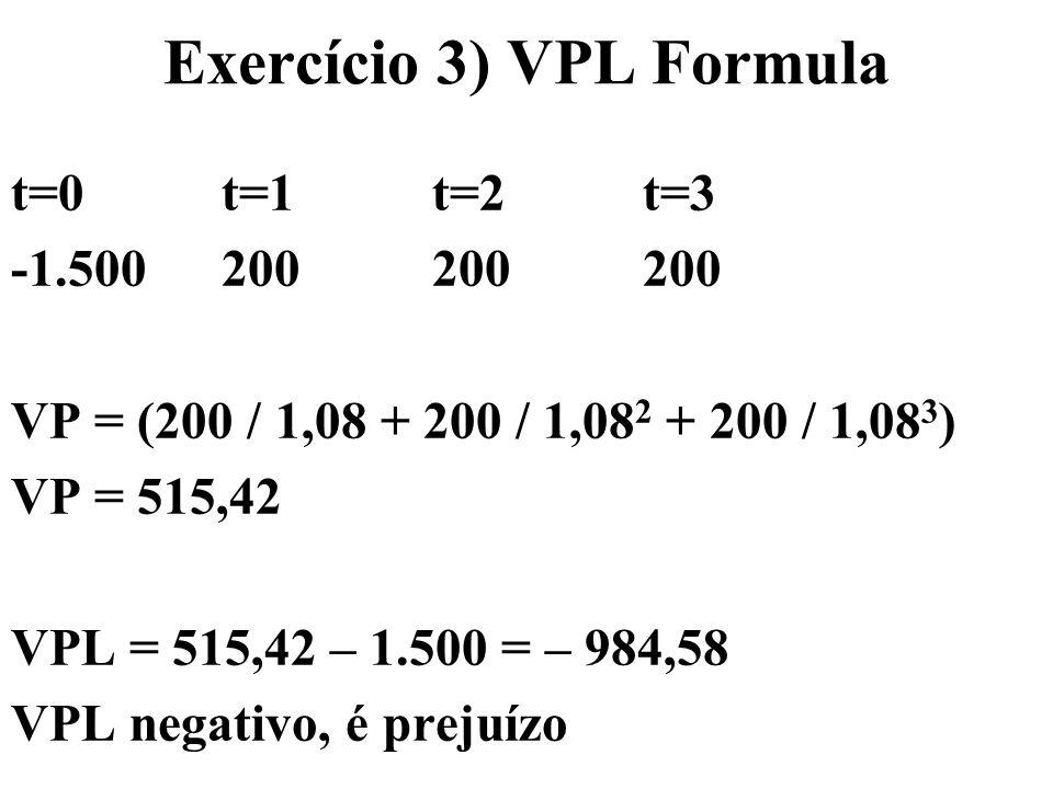 Exercício 3) VPL Formula t=0t=1t=2t=3 -1.500200200200 VP = (200 / 1,08 + 200 / 1,08 2 + 200 / 1,08 3 ) VP = 515,42 VPL = 515,42 – 1.500 = – 984,58 VPL