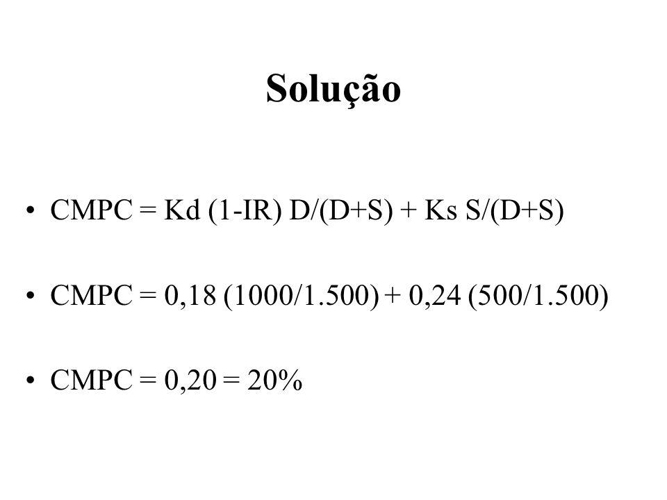 Solução CMPC = Kd (1-IR) D/(D+S) + Ks S/(D+S) CMPC = 0,18 (1000/1.500) + 0,24 (500/1.500) CMPC = 0,20 = 20%