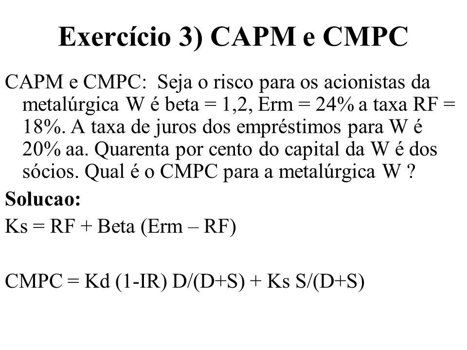 Exercício 3) CAPM e CMPC CAPM e CMPC: Seja o risco para os acionistas da metalúrgica W é beta = 1,2, Erm = 24% a taxa RF = 18%. A taxa de juros dos em