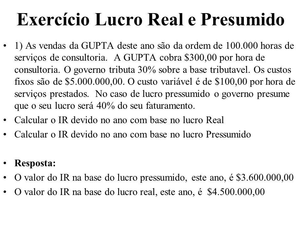 Exercício Lucro Real e Presumido 1) As vendas da GUPTA deste ano são da ordem de 100.000 horas de serviços de consultoria. A GUPTA cobra $300,00 por h