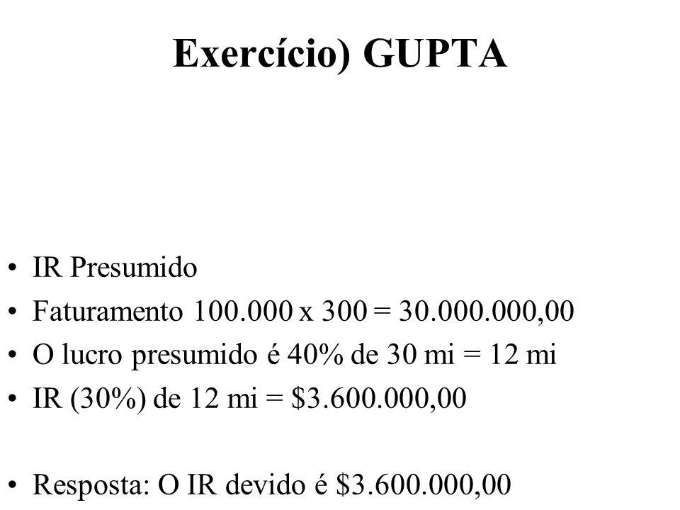 Exercício) GUPTA IR Presumido Faturamento 100.000 x 300 = 30.000.000,00 O lucro presumido é 40% de 30 mi = 12 mi IR (30%) de 12 mi = $3.600.000,00 Res