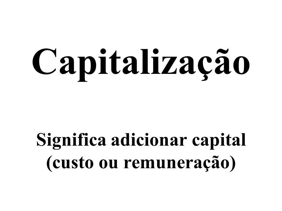 Capitalização Significa adicionar capital (custo ou remuneração)
