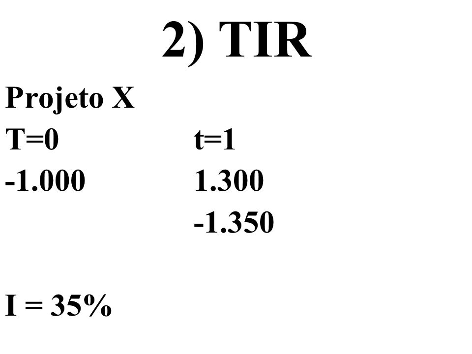 2) TIR Projeto X T=0t=1 -1.0001.300 -1.350 I = 35%