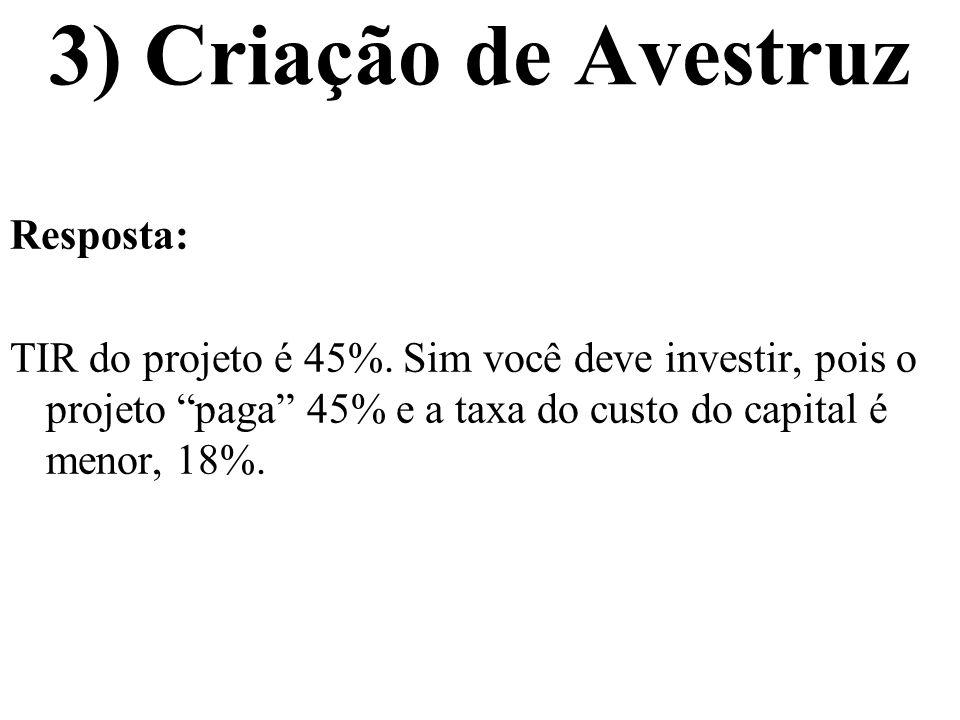 3) Criação de Avestruz Resposta: TIR do projeto é 45%. Sim você deve investir, pois o projeto paga 45% e a taxa do custo do capital é menor, 18%.