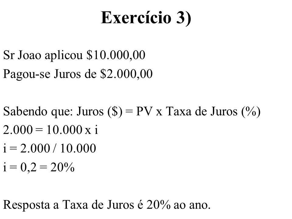Exercício 3) Sr Joao aplicou $10.000,00 Pagou-se Juros de $2.000,00 Sabendo que: Juros ($) = PV x Taxa de Juros (%) 2.000 = 10.000 x i i = 2.000 / 10.