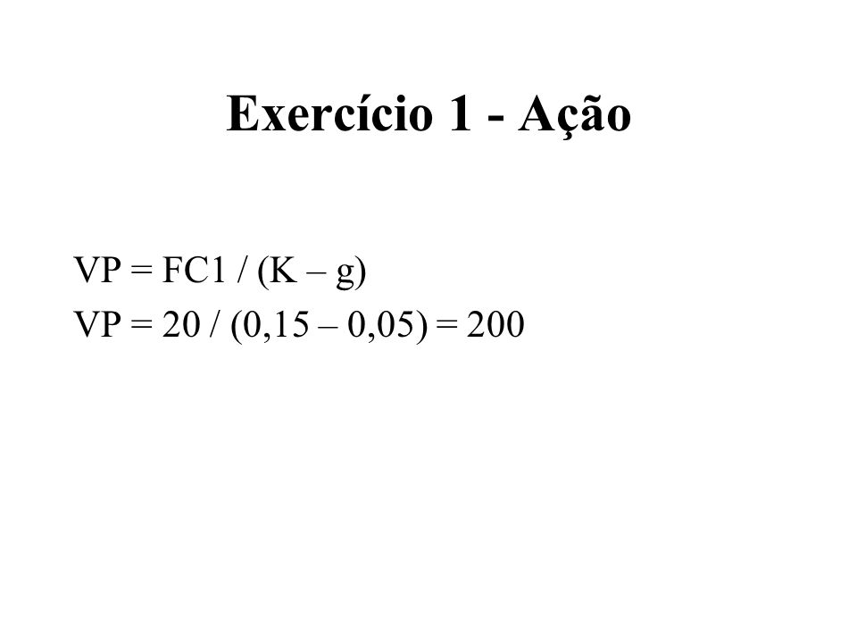 Exercício 2 - Ação VP = FC1 / (K – g) VP = 20 / (0,15 – 0) = 133,33