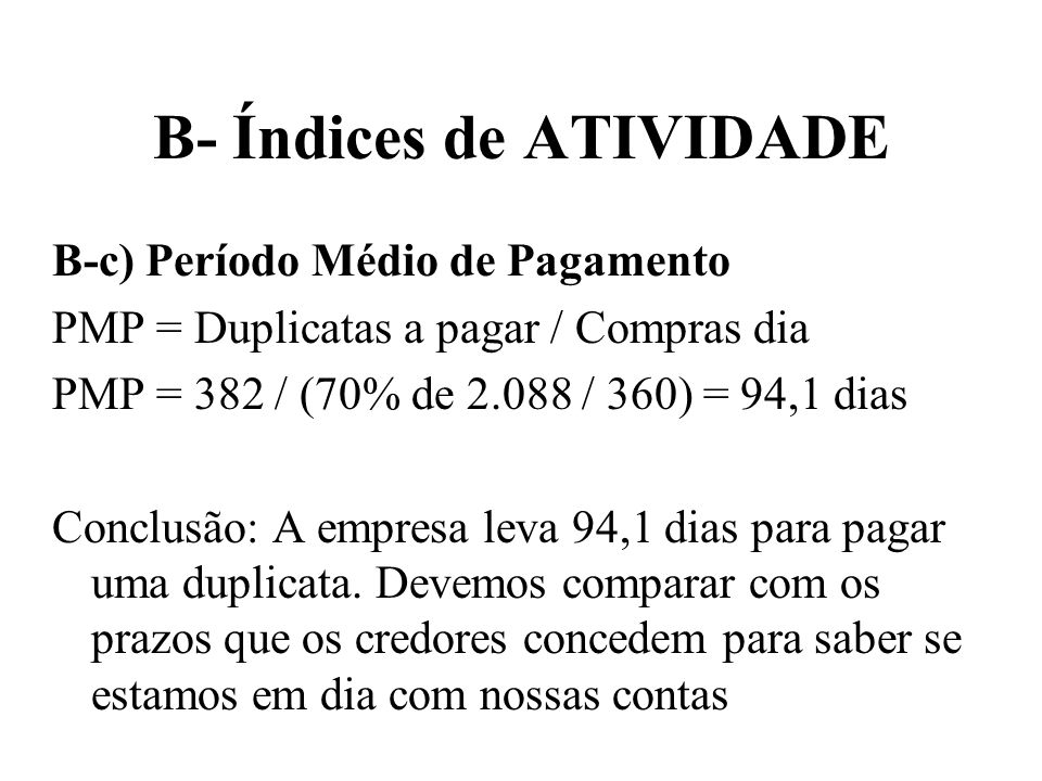 B- Índices de ATIVIDADE B-c) Período Médio de Pagamento PMP = Duplicatas a pagar / Compras dia PMP = 382 / (70% de 2.088 / 360) = 94,1 dias Conclusão: