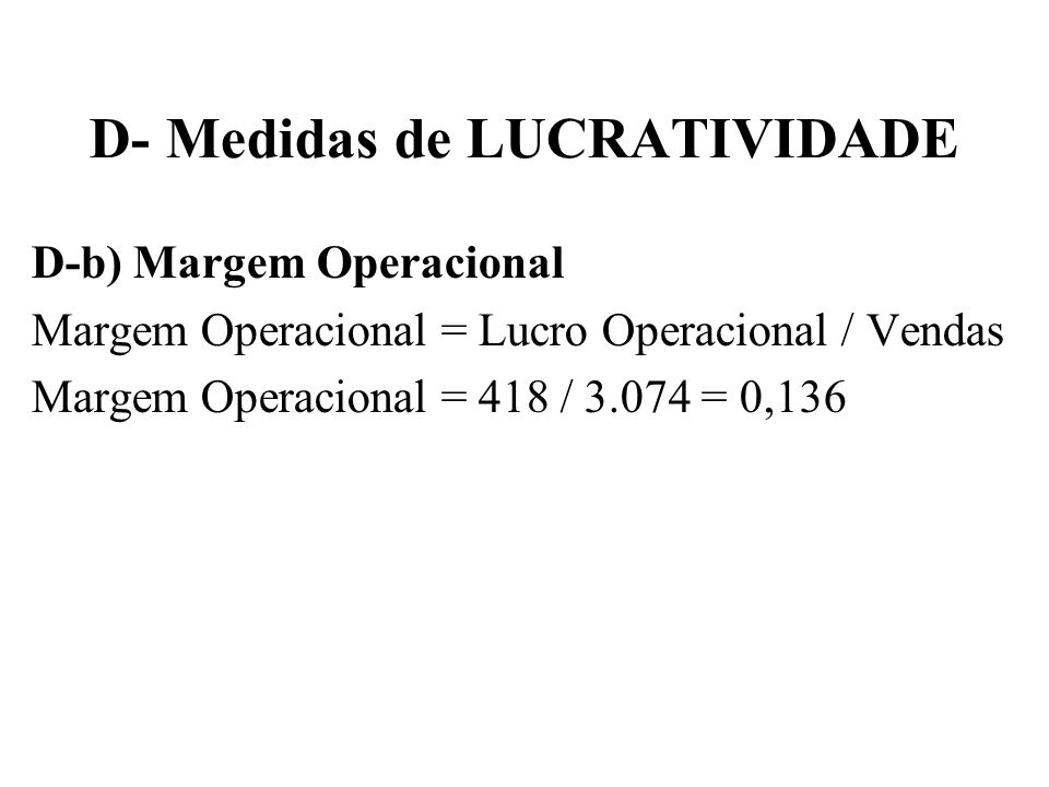 D- Medidas de LUCRATIVIDADE D-b) Margem Operacional Margem Operacional = Lucro Operacional / Vendas Margem Operacional = 418 / 3.074 = 0,136