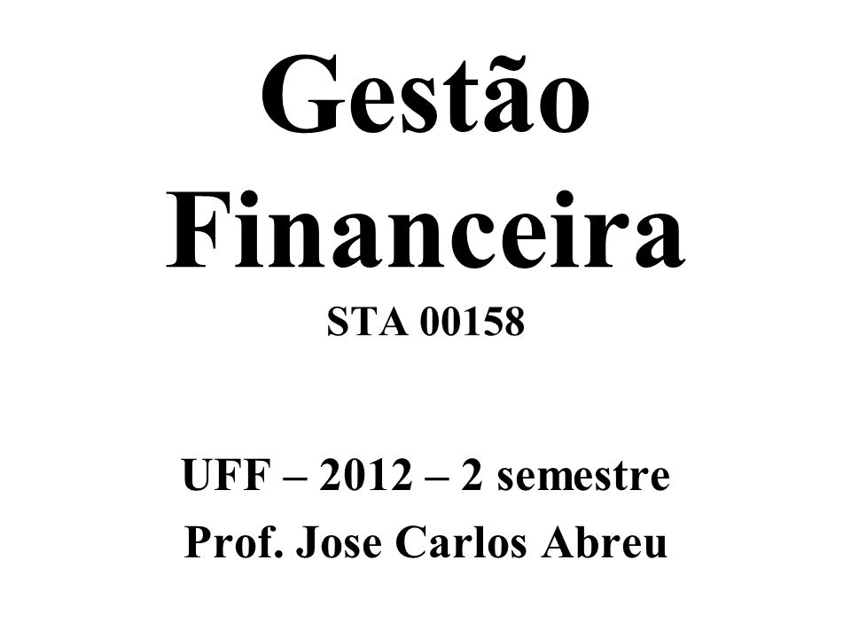 Gestão Financeira STA 00158 UFF – 2012 – 2 semestre Prof. Jose Carlos Abreu