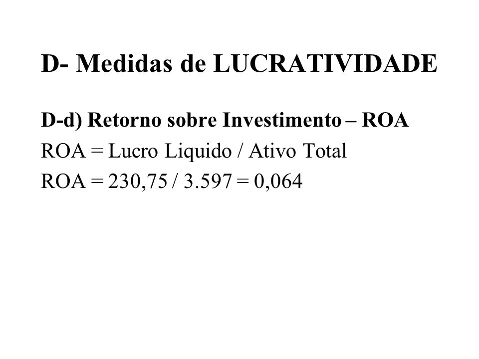 D- Medidas de LUCRATIVIDADE D-d) Retorno sobre Investimento – ROA ROA = Lucro Liquido / Ativo Total ROA = 230,75 / 3.597 = 0,064