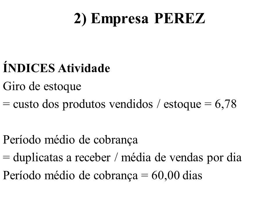 2) Empresa PEREZ ÍNDICES Atividade Período médio de pagamento = duplicatas a pagar / média de compras por dia (Considerando uma percentagem de 70%) = 90,15 dias Giro do ativo Total = Vendas / total de ativos = 0,82