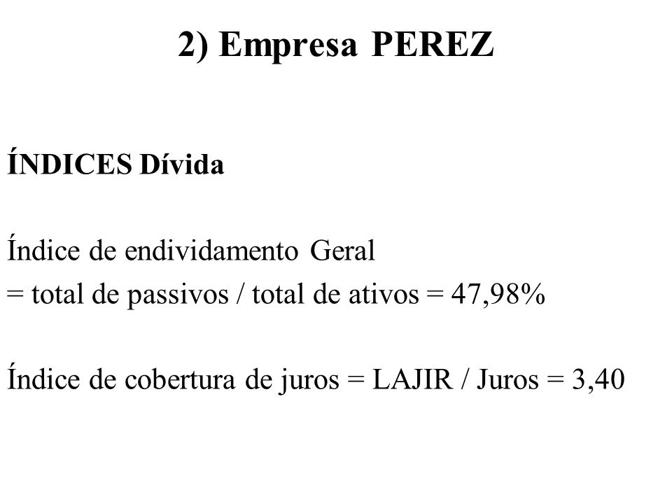 2) Empresa PEREZ ÍNDICES Dívida Índice de endividamento Geral = total de passivos / total de ativos = 47,98% Índice de cobertura de juros = LAJIR / Ju