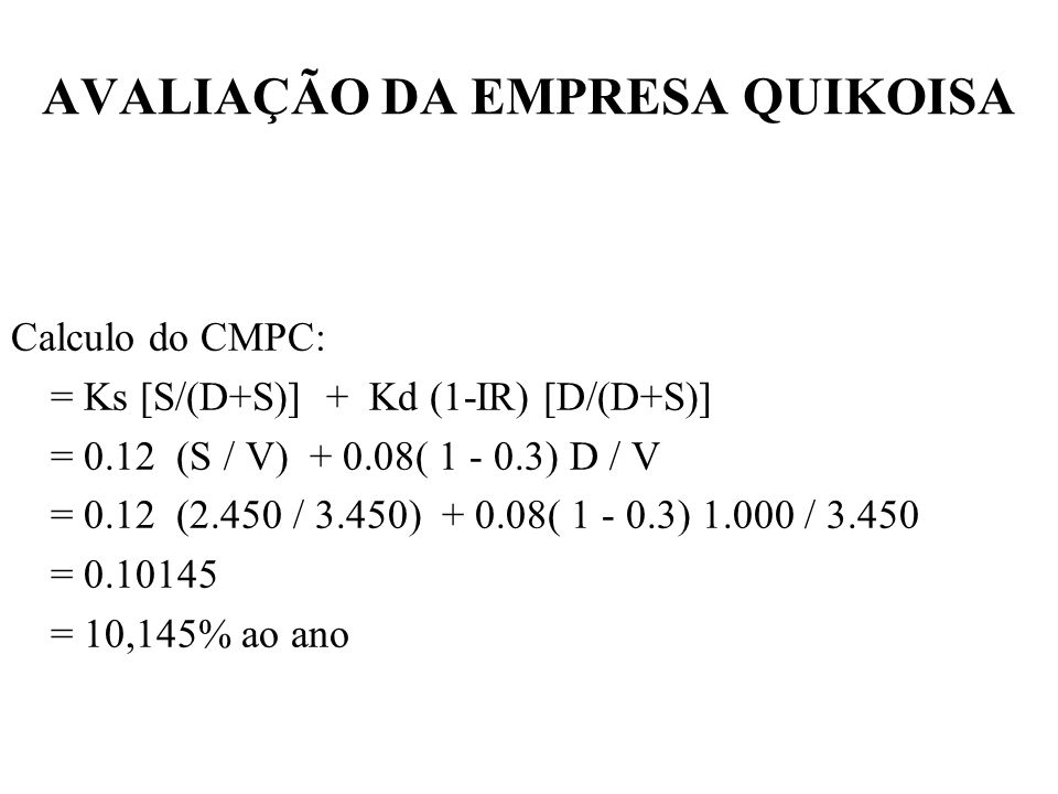 AVALIAÇÃO DA EMPRESA QUIKOISA Checagem : a)V=LAJIR (1 - IR) / CMPC =500 (1- 0,3) / 0,10145 =3.450 b)Dividendos / Ks= Valor equity= 294 / 0,12= 2.450 Juros / Rd= Valor Dívida= 80 / 0,08= 1.000 Soma = 3.450