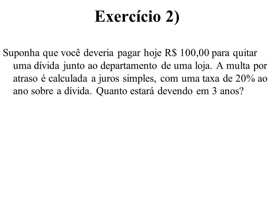 Exercício 2) Suponha que você deveria pagar hoje R$ 100,00 para quitar uma dívida junto ao departamento de uma loja. A multa por atraso é calculada a
